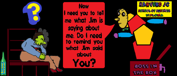 "workplace monster, this time a ""boss in the box,"" confronting an intimidated subordinate, saying, ""Now I need you to tell me what Jim is saying about me. Do I need to remind you what Jim said about you?"" There is a diploma on the wall above boss from Harverd Junior College Business School."