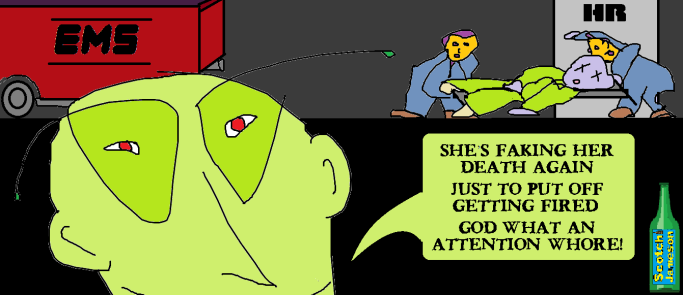 "Workplace monster, HR rep, smirking in the foreground of cartoon with an unconscious woman being carried off by two men on a stretcher. The woman is being moved from the HR office to the EMS truck while the HR rep grins widely, saying, ""She's faking her death again just to put off getting fired. God, what an attention whore!"""